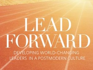 Lead Forward: Developing World-Changing Leaders in a Postmodern World