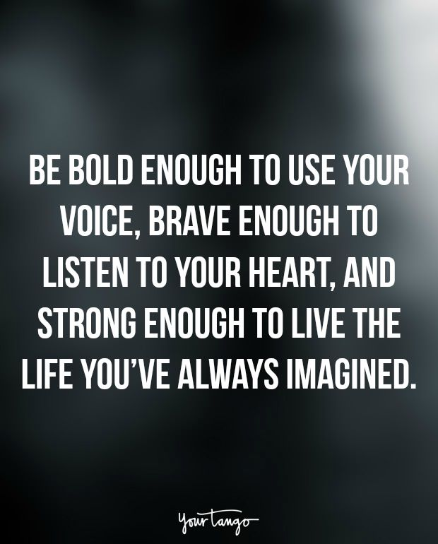 """""""Be bold enough to use your voice, brave enough to listen to your heart, and strong enough to live the life you've always imagined."""""""