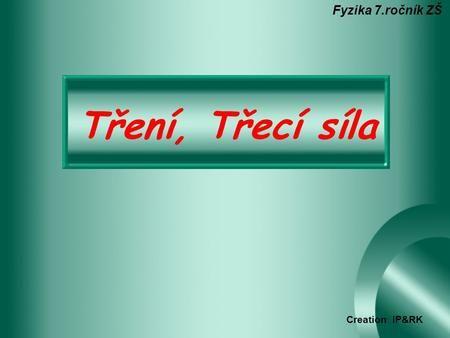 Tření, Třecí síla Fyzika 7.ročník ZŠ Creation IP&RK.