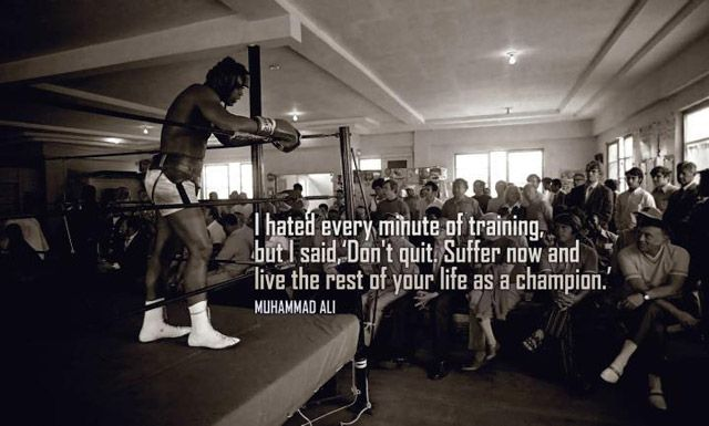 """""""Suffer now and live the rest of your life as a champion."""""""