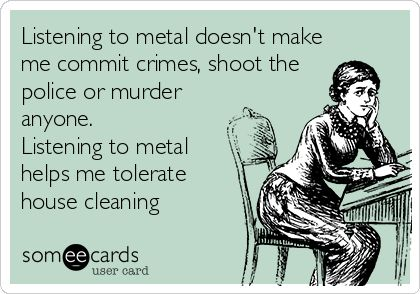 Listening to metal doesn't make me commit crimes, shoot the police or murder anyone. Listening to metal helps me tolerate house cleaning.