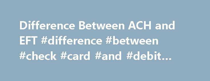 Difference Between ACH and EFT #difference #between #check #card #and #debit #card http://kansas.nef2.com/difference-between-ach-and-eft-difference-between-check-card-and-debit-card/  # Difference Between ACH and EFT ACH means Automatic Clearing House and EFT means Electronic Funds Transfer. Both the ACH and EFT refer to money transfer from one account to another or from one place to another. The Automatic Clearing House and the Electronic Funds Transfer have simplified the process of money…