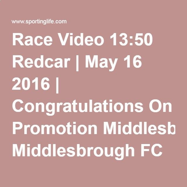 Race Video 13:50 Redcar | May 16 2016 | Congratulations On Promotion Middlesbrough FC UTB Novice Median Auction Stakes | Horse Racing Betting Tips | Racecards, Live Results  News | Sporting Life