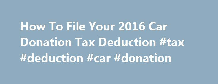 How To File Your 2016 Car Donation Tax Deduction #tax #deduction #car #donation http://arkansas.nef2.com/how-to-file-your-2016-car-donation-tax-deduction-tax-deduction-car-donation/  # Tax Filing Tips Filing Guidelines To receive a tax deduction for a donated vehicle, you must itemize your deductions, including any charitable contributions, on Schedule A of Form 1040 from the IRS. Include your Kar4Kids tax-deductible receipt with your tax return. You do not need to submit Form 1098-C as your…