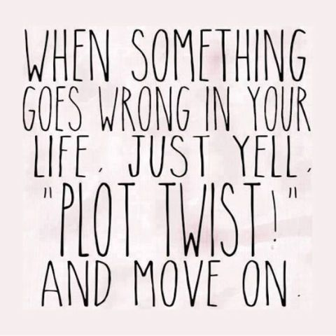 """""""When something goes wrong in your life, just yell 'plot twist!' and move on."""""""