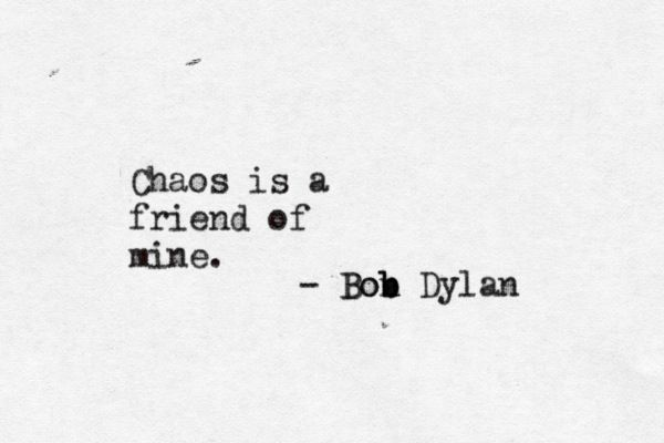 'Chaos is a friend of mine' Bob Dylan #quote