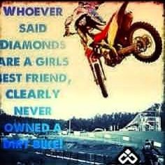Whoever said Diamonds are a girls best friend then they never had a dirt bike !!