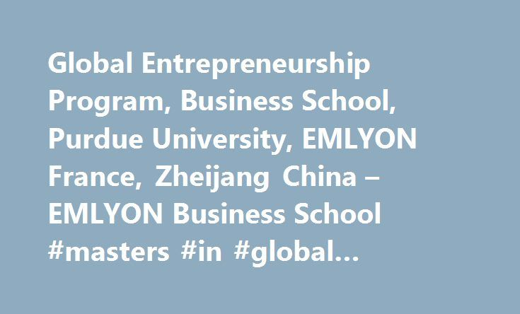 Global Entrepreneurship Program, Business School, Purdue University, EMLYON France, Zheijang China – EMLYON Business School #masters #in #global #business http://gambia.nef2.com/global-entrepreneurship-program-business-school-purdue-university-emlyon-france-zheijang-china-emlyon-business-school-masters-in-global-business/  # The Global Entrepreneurship Program is run jointly by emlyon business school (Europe) and Zhejiang University (Asia) in collaboration with Pace University (USA), who…