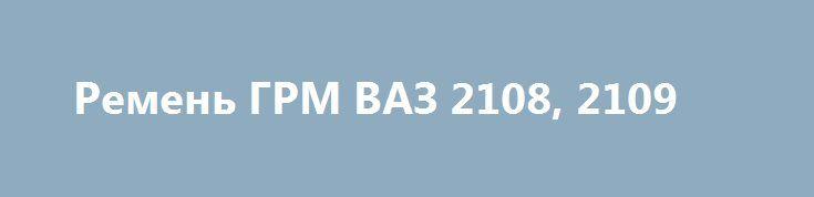 Ремень ГРМ ВАЗ 2108, 2109 http://brandar.net/ru/a/ad/remen-grm-vaz-2108-2109/  Продам ремень ГРМ ВАЗ 2108, 2109, 21099,«Калина», «Приора», а также ВАЗ-21012 и другие модели, у которых двигатель от «восьмерки» устанавливается как раз такой же ремешок 111 зубьев, шириной 19 мм. Новый. Производство Балаково, Россия.