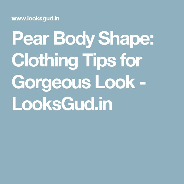Pear Body Shape: Clothing Tips for Gorgeous Look - LooksGud.in