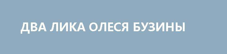 ДВА ЛИКА ОЛЕСЯ БУЗИНЫ http://rusdozor.ru/2017/04/15/dva-lika-olesya-buziny/  На Пасху исполнится три года, как в Киеве, во дворе собственного дома по улице Дегтяревской, украинскими националистами был убит писатель Олесь Бузина. Имена подозреваемых давно известны, но украинская власть не хочет проводить никакого расследования.  К этой печальной дате я ...