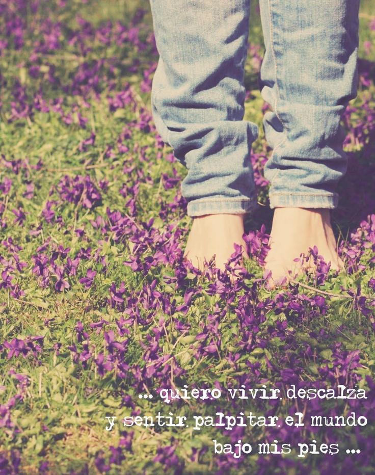 ... quiero vivir descalza y sentir el mundo palpitar bajo mis pies.     (Regalo de Tamara)