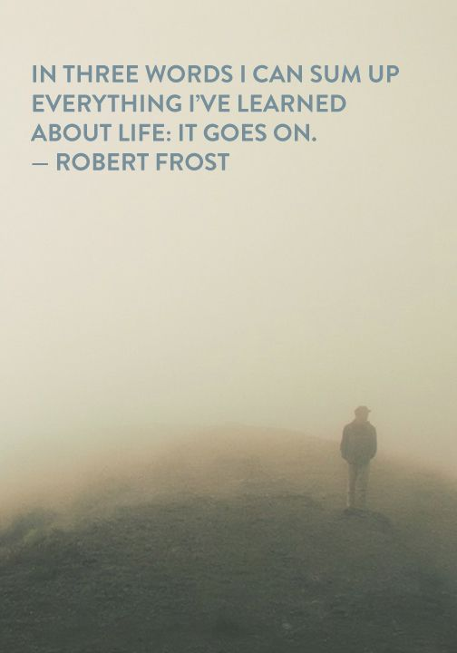 """In three words I can sum up everything I've learned about life: it goes on."" — Robert Frost"