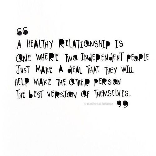 A healthy relationship is one where two independent people just make a deal that they will help make the other person the best version of themselves.