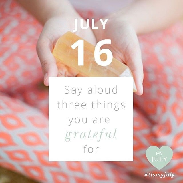 JULY 16: Say aloud three things you're grateful for. Quiet your mind, drop down into your heart and feel three things you're truly grateful for today. Carry this feeling of gratitude around with you all day and feel the positive effects. What are you grateful for today? Share your gratitude with the hashtag #tlsmyjuly