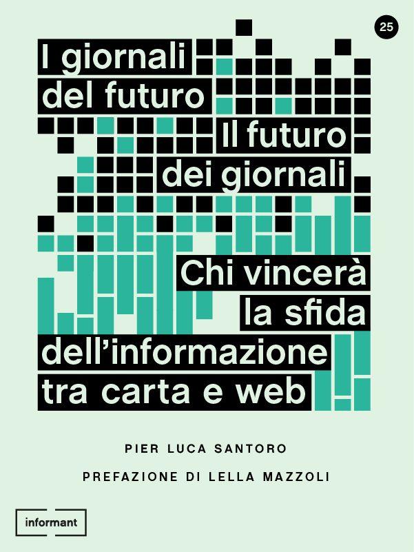 I Giornali del Futuro, il Futuro dei Giornali. Chi vincerà la sfida dell'informazione tra carta e web di Pier Luca Santoro con prefazione di Lella Mazzoli http://www.inform-ant.com/ebook/i-giornali-del-futuro-il-futuro-dei-giornali-chi-vincera-la-sfida-dellinformazione-tra-carta-e-web/