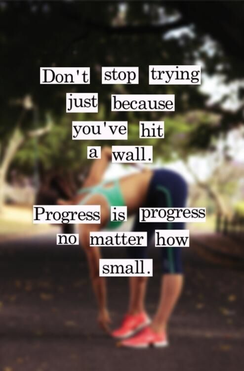 Don't stop trying just because you've hit a wall. Progress is progress no matter how small