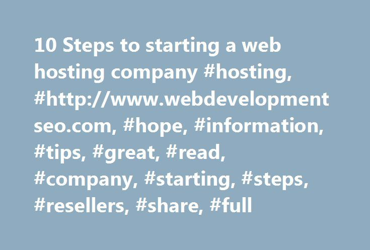 10 Steps to starting a web hosting company #hosting, #http://www.webdevelopmentseo.com, #hope, #information, #tips, #great, #read, #company, #starting, #steps, #resellers, #share, #full http://auto.remmont.com/10-steps-to-starting-a-web-hosting-company-hosting-httpwww-webdevelopmentseo-com-hope-information-tips-great-read-company-starting-steps-resellers-share-full/  # Thread: 10 Steps to starting a web hosting company. A must read for resellers! 10 Steps to starting a web hosting company. A…