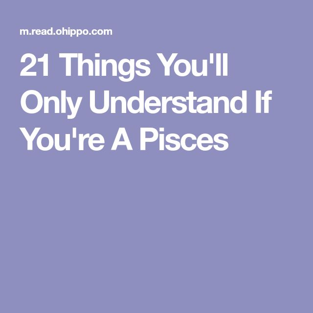 21 Things You'll Only Understand If You're A Pisces
