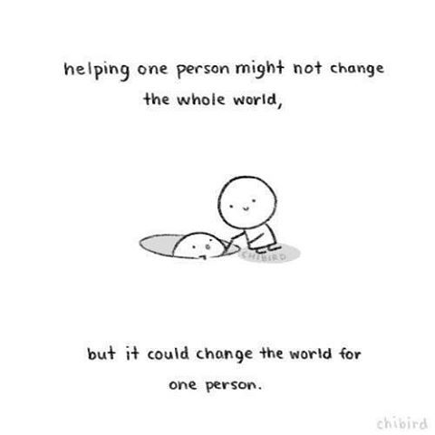 Helping one person might not change the whole world, but it could change the world for one person