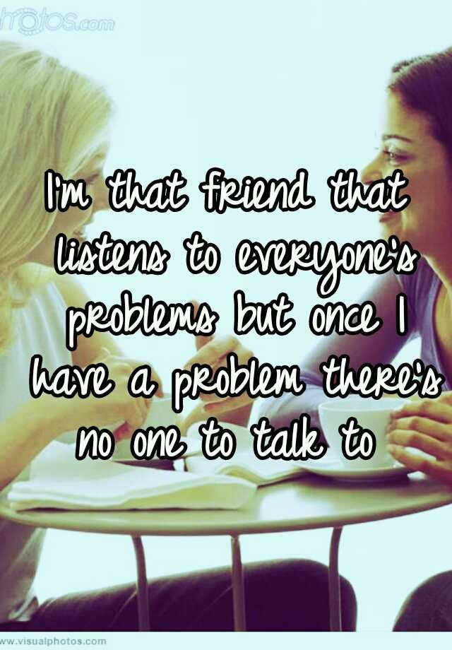 Im that friend that listens to everyones problems but once I have a problem theres no one to talk to
