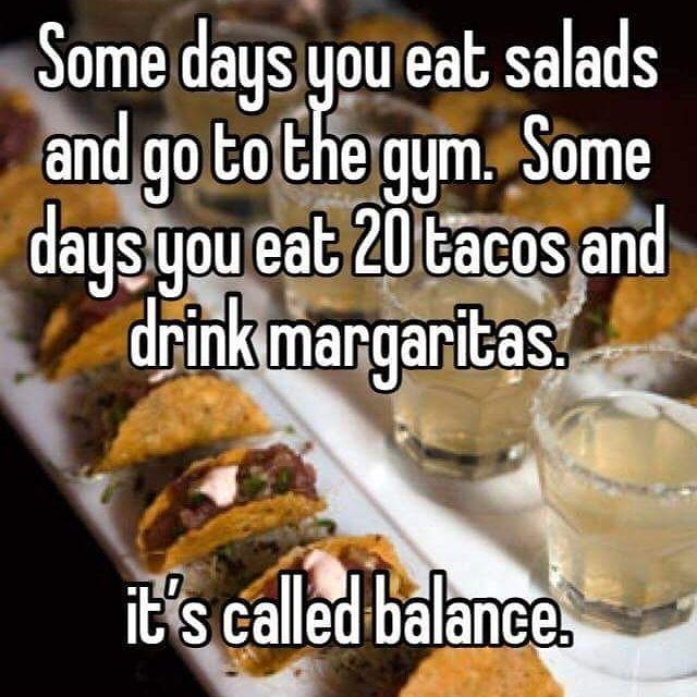 Some Days You Eat Salads And Go To The Gym. Some Days You Eat 20 Tacos And  Drink Margaritas. Itu0027s Called Balance. Haha Everything In Moderation!