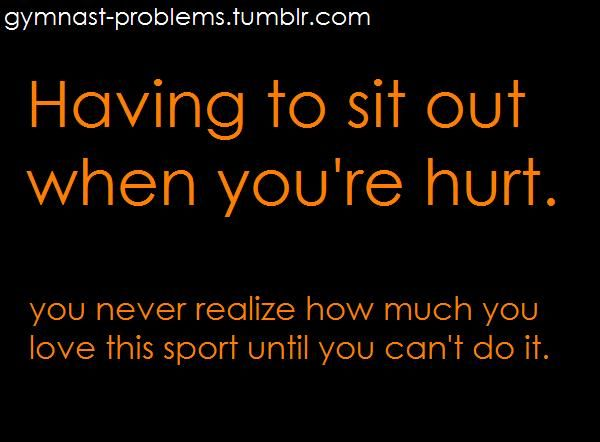 this may say 'gymnast problems' but I felt the same way when I had to take off 3 weeks this hockey season due to stretched knee ligaments. It killed me to sit and watch my team play without me