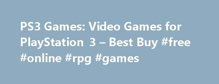PS3 Games: Video Games for PlayStation 3 – Best Buy #free #online #rpg #games http://game.remmont.com/ps3-games-video-games-for-playstation-3-best-buy-free-online-rpg-games/  PS3 Games Genre Sports and Outdoors (141) Action and Adventure (344) Kids and Family (4) Racing (54) First Person Shooter (94) Action Adventure (34) Role Playing (78) Fighting (44) Simulation (50) Music and Dance (14) Strategy Simulation (5) Retro and Classic (3) adventure (9) Puzzle (6) shooter (22) Shooters (8) Social…