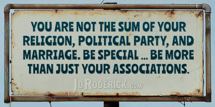 Quote 143: You are not the sum of your religion, political party, and marriage. Be special ... be more than just your associations.  #Quote #Inspiration #SocialMedia