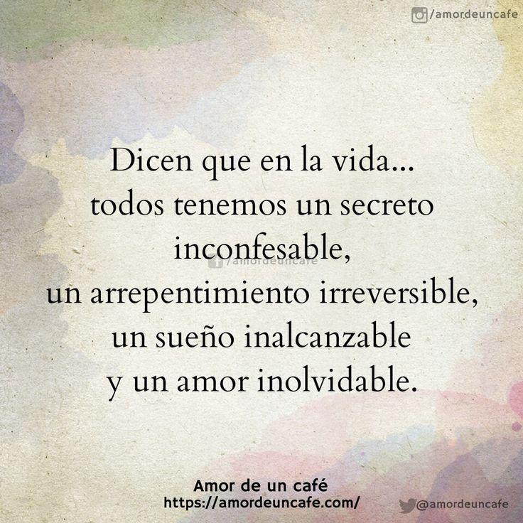 Dicen que en la vida...todos tenemos un secreto inconfesable, un arrepentimientoirreversible, un sueño inalcanzable y un amor inolvidable.
