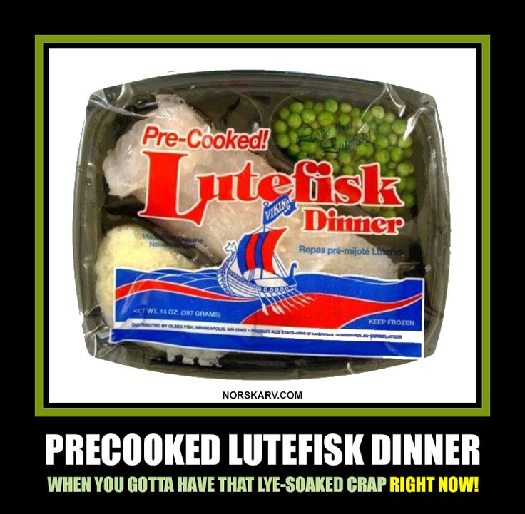 Precooked lutefisk dinner meme. When you gotta have that lye-soaked crap right now! From Norskarv.com