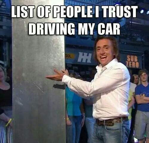 List of people i trust driving my car. Thats right: no one. Thank you richard hammond!