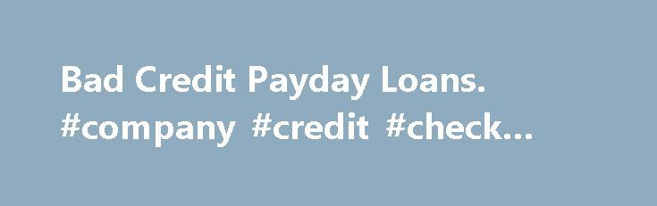 Bad Credit Payday Loans. #company #credit #check #free http://remmont.com/bad-credit-payday-loans-company-credit-check-free/  #payday loans bad credit # Payday Loans Bad Credit Payday Loans Have you ever ran out of money before your next payday? If this happens often enough, your credit score has probably suffered. Opting for a bad-credit payday loan can make all the difference if you need to make a costly auto repair when payday is still a week off. Consumers with bad credit often have a…