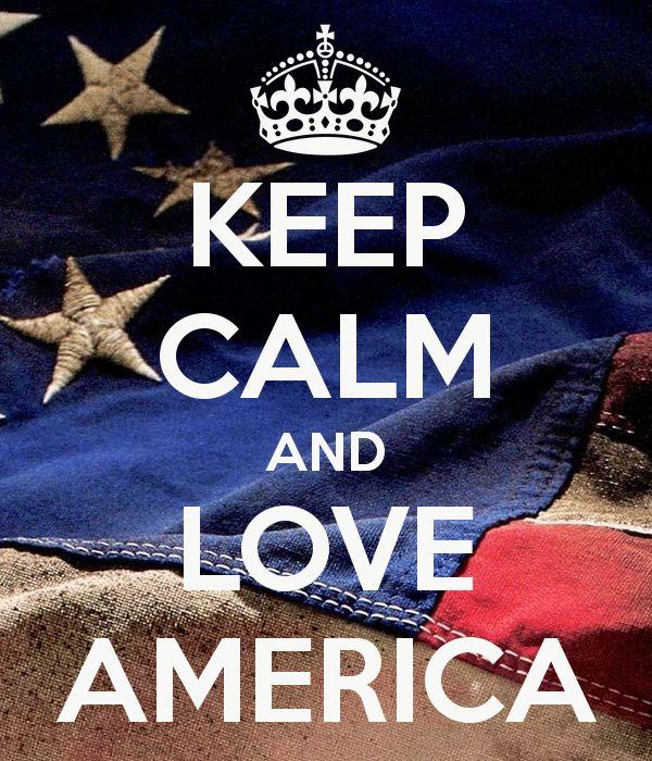 KEEP CALM AND LOVE AMERICA.   My birthday   4th of July