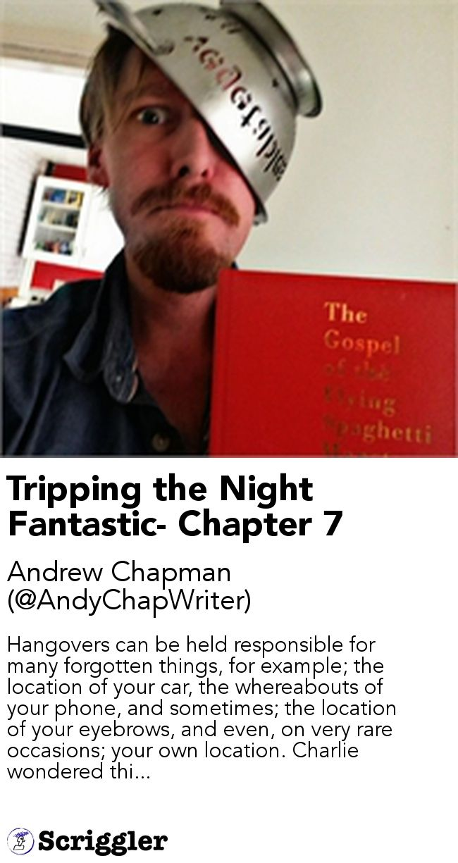 Tripping the Night Fantastic- Chapter 7 by Andrew Chapman (@AndyChapWriter) https://scriggler.com/detailPost/story/64870 Hangovers can be held responsible for many forgotten things, for example; the location of your car, the whereabouts of your phone, and sometimes; the location of your eyebrows, and even, on very rare occasions; your own location. Charlie wondered thi...