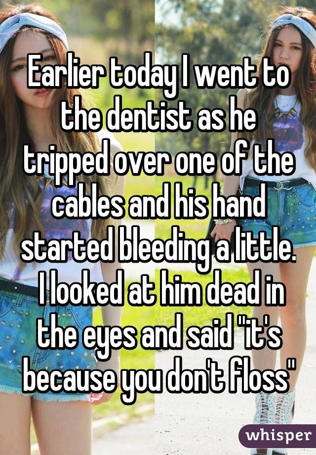 "Earlier today I went to the dentist as he tripped over one of the cables and his hand started bleeding a little.  I looked at him dead in the eyes and said ""it's because you don't floss"""