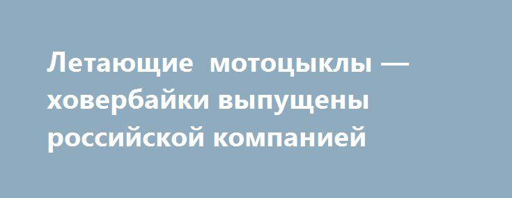 Летающие мотоцыклы — ховербайки выпущены российской компанией http://lotosnews.ru/letayushhie-motocykly-xoverbajki-vypushheny-rossijskoj-kompaniej/  Российская компания Hoversurfв сотрудничестве Lego и BMW представила модель ховербайка. (ВИДЕО) Российская компания Hoversurf, занимающаяся разработкой дронов, представила видеоховербайка, одновременно напоминающим мотоцикл и гигантский квадрокоптер.