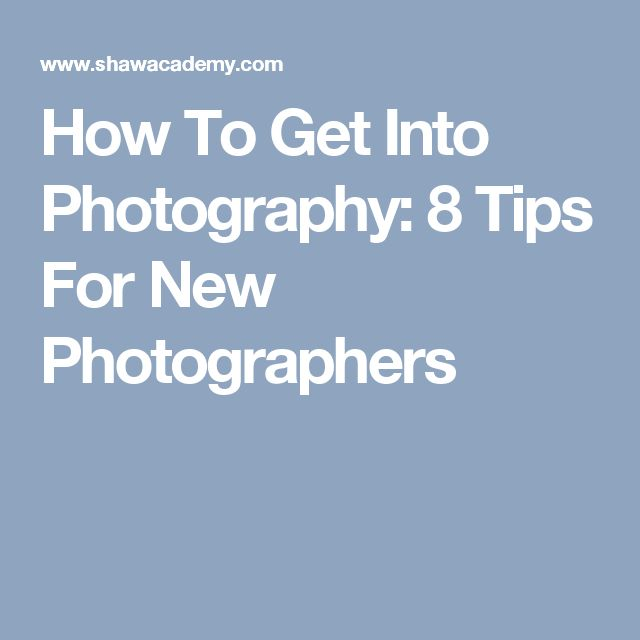 How To Get Into Photography: 8 Tips For New Photographers