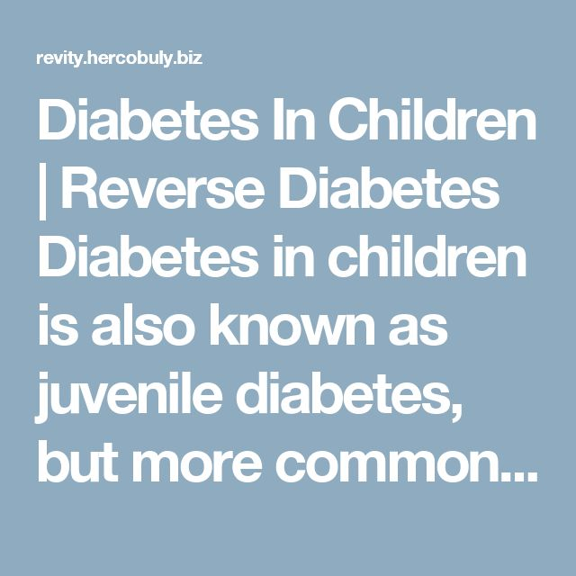 Diabetes In Children | Reverse Diabetes  Diabetes in children is also known as juvenile diabetes, but more commonly known as type 1 diabetes. It is the most common form of diabetes in children with ninety to ninety-five percent of carriers being under 16.  Juvenile diabetes is caused by the inability of the pancreas to produce insulin. It is an autoimmune disease, which means the bodies own defense system attacks the body's tissues or organs.  In the last 30 years the number of juvenile…
