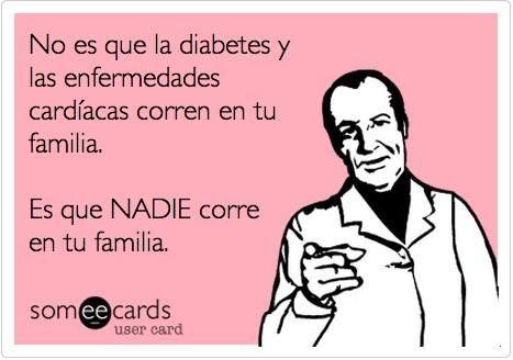 No es que la diabetes o las enfermedades cardíacas corren en tu familia. Es que NADIE corre en tu familia.