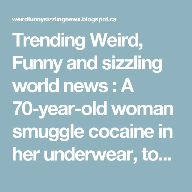 Trending Weird, Funny and sizzling  world news : A 70-year-old woman smuggle cocaine in her  underwear, town rethinks 'Land of Rape and Honey' slogan and locked hot club to open as 'church' instead