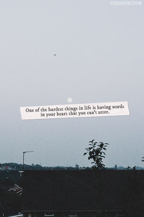 One of the hardest things in life is having words in your heart that you can't utter.