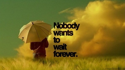 tired of waiting. But maybe you also are and i dont make a move either :/