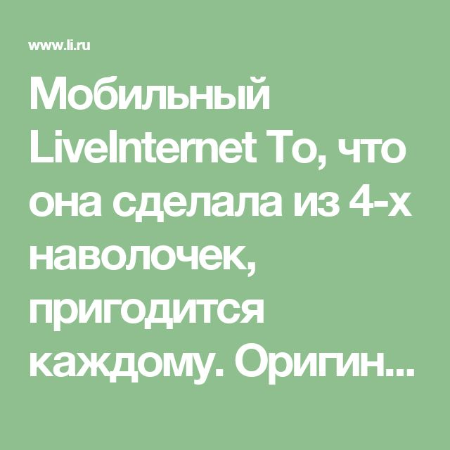 Мобильный LiveInternet То, что она сделала из 4-х наволочек, пригодится каждому. Оригинальная вещь своими руками! | принцеска_1 - Дневник принцесска_1 |