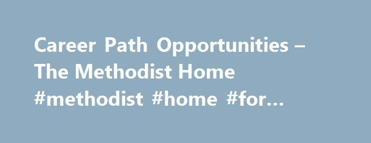 Career Path Opportunities – The Methodist Home #methodist #home #for #children http://delaware.remmont.com/career-path-opportunities-the-methodist-home-methodist-home-for-children/  # Career Path Opportunities The Methodist Home is currently seeking applicants for: All Part Time and PRN positions are variable hour positions. The Methodist Home is a certified drug free workplace and an equal opportunity employer. Internal Applicants: If you are interested in applying for these positions…