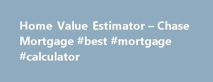 Home Value Estimator – Chase Mortgage #best #mortgage #calculator http://mortgages.remmont.com/home-value-estimator-chase-mortgage-best-mortgage-calculator/  #mortgage estimate # Please enter a valid 5-digit Zip Code. We were not able to find the Zip Code you enter. Please check the Zip Code to make sure it was entered correctly. The Chase product or service you selected … Continue reading →