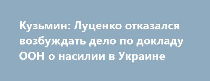 Кузьмин: Луценко отказался возбуждать дело по докладу ООН о насилии в Украине http://dneprcity.net/ukraine/kuzmin-lucenko-otkazalsya-vozbuzhdat-delo-po-dokladu-oon-o-nasilii-v-ukraine/  Генеральный прокурор Юрий Луценко отказался расследовать факты, изложенные в специальном докладе ООН о пытках в СБУ и внесудебных расправах в зоне АТО. Об этом на своей странице в Фейсбукесообщил бывший