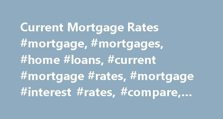 Current Mortgage Rates #mortgage, #mortgages, #home #loans, #current #mortgage #rates, #mortgage #interest #rates, #compare, #today #s http://boston.remmont.com/current-mortgage-rates-mortgage-mortgages-home-loans-current-mortgage-rates-mortgage-interest-rates-compare-today-s/  # Mortgage Rates Today | Compare Home Loans APR and Payment examples shown do not include amounts for taxes and insurance premiums. The monthly payment obligation will be greater if taxes and insurance are included…