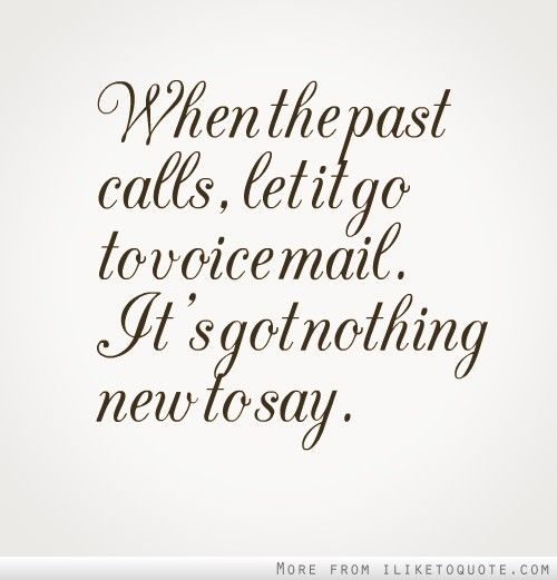 When the past calls, let it go to voice mail. It's got nothing new to say.