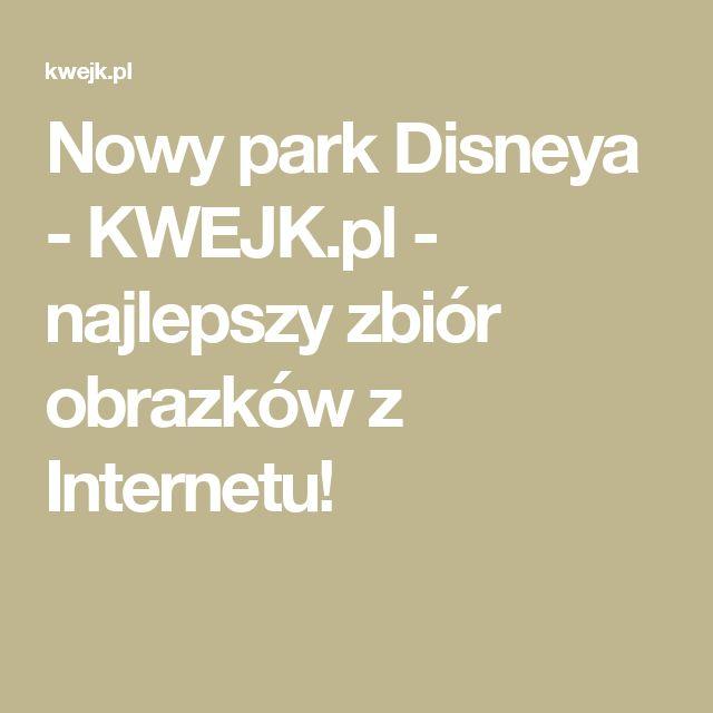Nowy park Disneya - KWEJK.pl - najlepszy zbiór obrazków z Internetu!